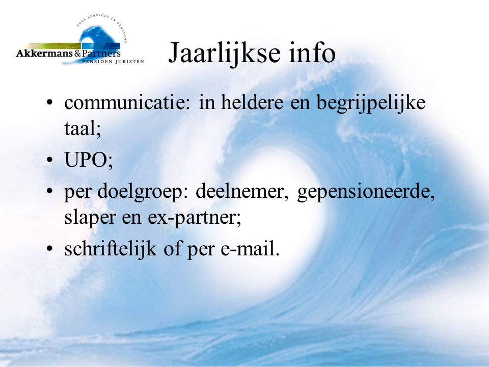 Jaarlijkse info •communicatie: in heldere en begrijpelijke taal; •UPO; •per doelgroep: deelnemer, gepensioneerde, slaper en ex-partner; •schriftelijk of per e-mail.