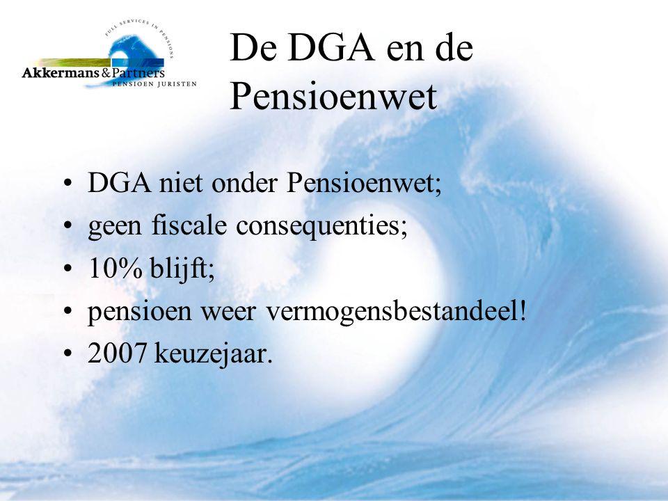 De DGA en de Pensioenwet •DGA niet onder Pensioenwet; •geen fiscale consequenties; •10% blijft; •pensioen weer vermogensbestandeel.