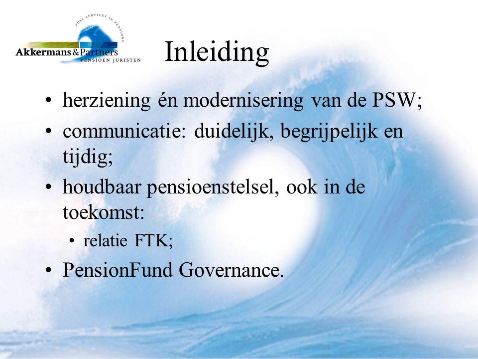 Inleiding •herziening én modernisering van de PSW; •communicatie: duidelijk, begrijpelijk en tijdig; •houdbaar pensioenstelsel, ook in de toekomst: •relatie FTK; •PensionFund Governance.
