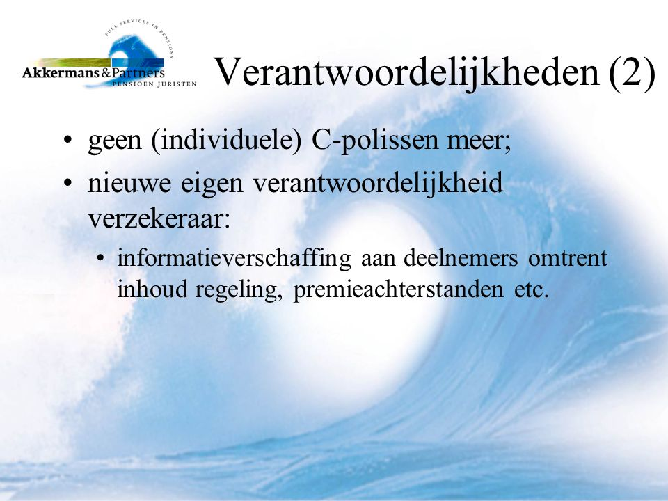 Verantwoordelijkheden (2) •geen (individuele) C-polissen meer; •nieuwe eigen verantwoordelijkheid verzekeraar: •informatieverschaffing aan deelnemers omtrent inhoud regeling, premieachterstanden etc.