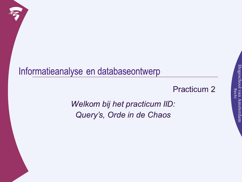 Informatieanalyse en databaseontwerp Practicum 2 Welkom bij het practicum IID: Query's, Orde in de Chaos