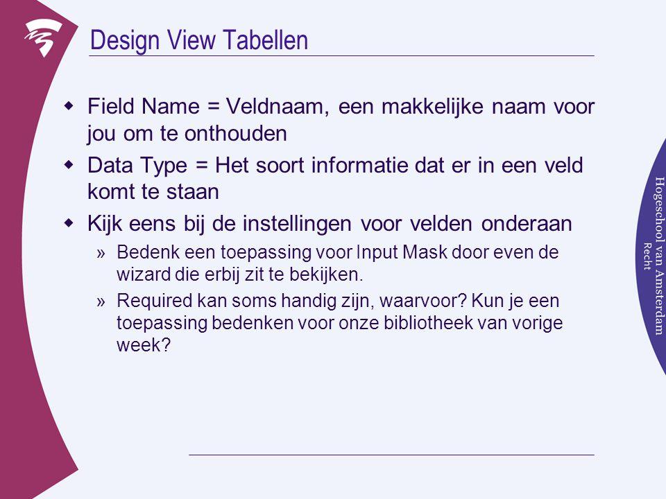 Design View Tabellen  Field Name = Veldnaam, een makkelijke naam voor jou om te onthouden  Data Type = Het soort informatie dat er in een veld komt te staan  Kijk eens bij de instellingen voor velden onderaan »Bedenk een toepassing voor Input Mask door even de wizard die erbij zit te bekijken.