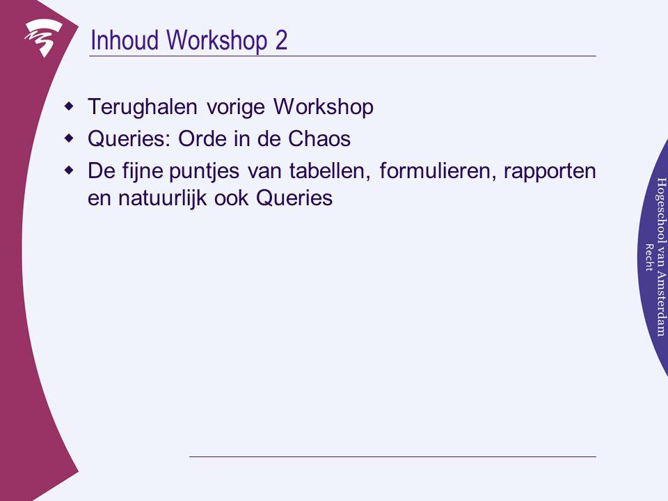 Inhoud Workshop 2  Terughalen vorige Workshop  Queries: Orde in de Chaos  De fijne puntjes van tabellen, formulieren, rapporten en natuurlijk ook Queries