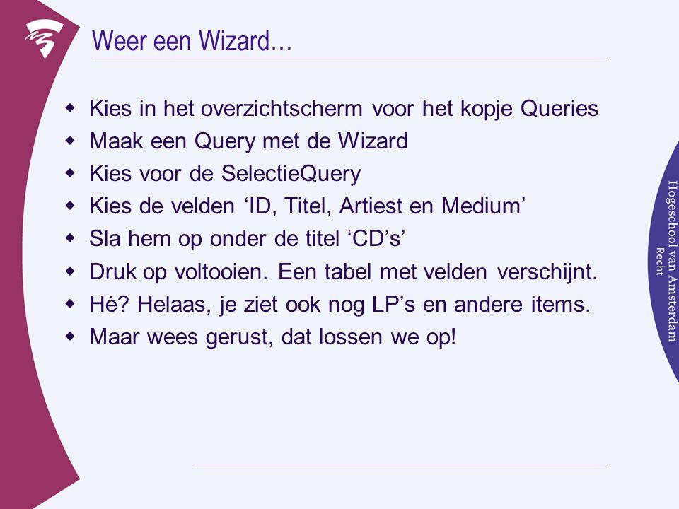 Weer een Wizard…  Kies in het overzichtscherm voor het kopje Queries  Maak een Query met de Wizard  Kies voor de SelectieQuery  Kies de velden 'ID, Titel, Artiest en Medium'  Sla hem op onder de titel 'CD's'  Druk op voltooien.