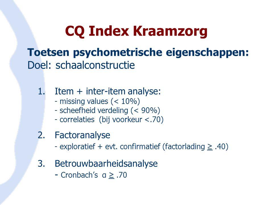 CQ Index Kraamzorg Toetsen psychometrische eigenschappen: Doel: schaalconstructie 1.Item + inter-item analyse: - missing values (< 10%) - scheefheid v