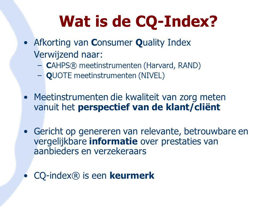 •Afkorting van Consumer Quality Index Verwijzend naar: –CAHPS® meetinstrumenten (Harvard, RAND) –QUOTE meetinstrumenten (NIVEL) •Meetinstrumenten die