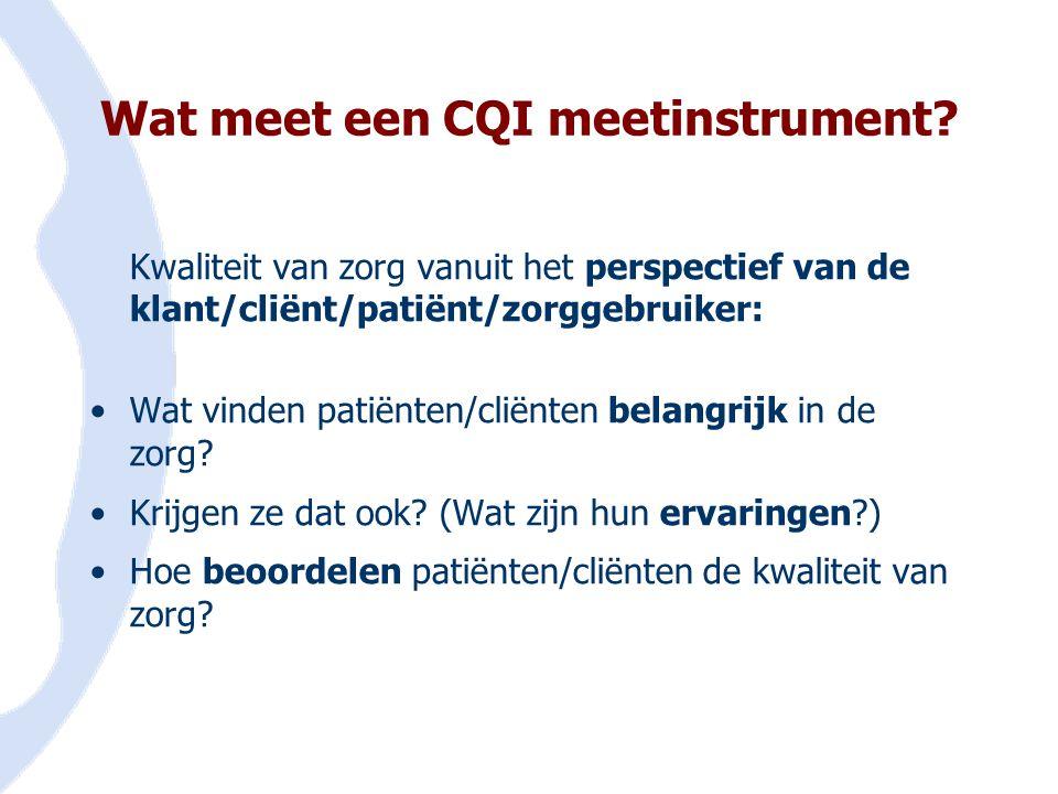 Wat meet een CQI meetinstrument? Kwaliteit van zorg vanuit het perspectief van de klant/cliënt/patiënt/zorggebruiker: •Wat vinden patiënten/cliënten b