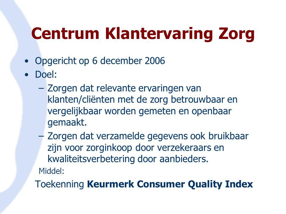 Centrum Klantervaring Zorg •Opgericht op 6 december 2006 •Doel: –Zorgen dat relevante ervaringen van klanten/cliënten met de zorg betrouwbaar en verge