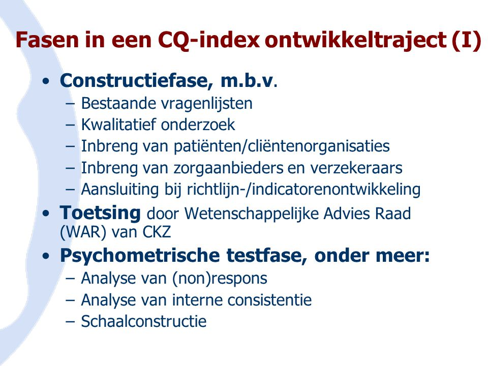 Fasen in een CQ-index ontwikkeltraject (I) •Constructiefase, m.b.v. –Bestaande vragenlijsten –Kwalitatief onderzoek –Inbreng van patiënten/cliëntenorg