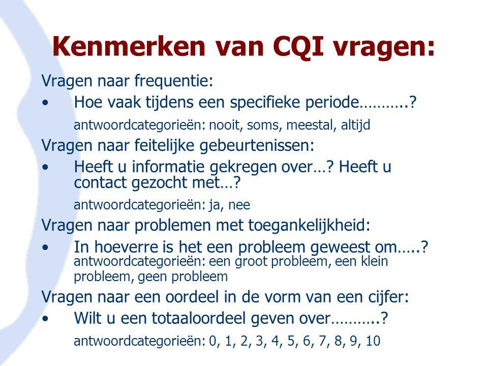 Kenmerken van CQI vragen: Vragen naar frequentie: •Hoe vaak tijdens een specifieke periode………..? antwoordcategorieën: nooit, soms, meestal, altijd Vra