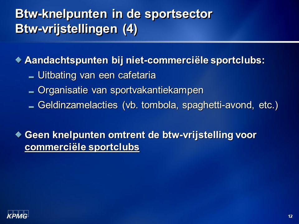 12 Btw-knelpunten in de sportsector Btw-vrijstellingen (4) Aandachtspunten bij niet-commerciële sportclubs: Uitbating van een cafetaria Organisatie van sportvakantiekampen Geldinzamelacties (vb.