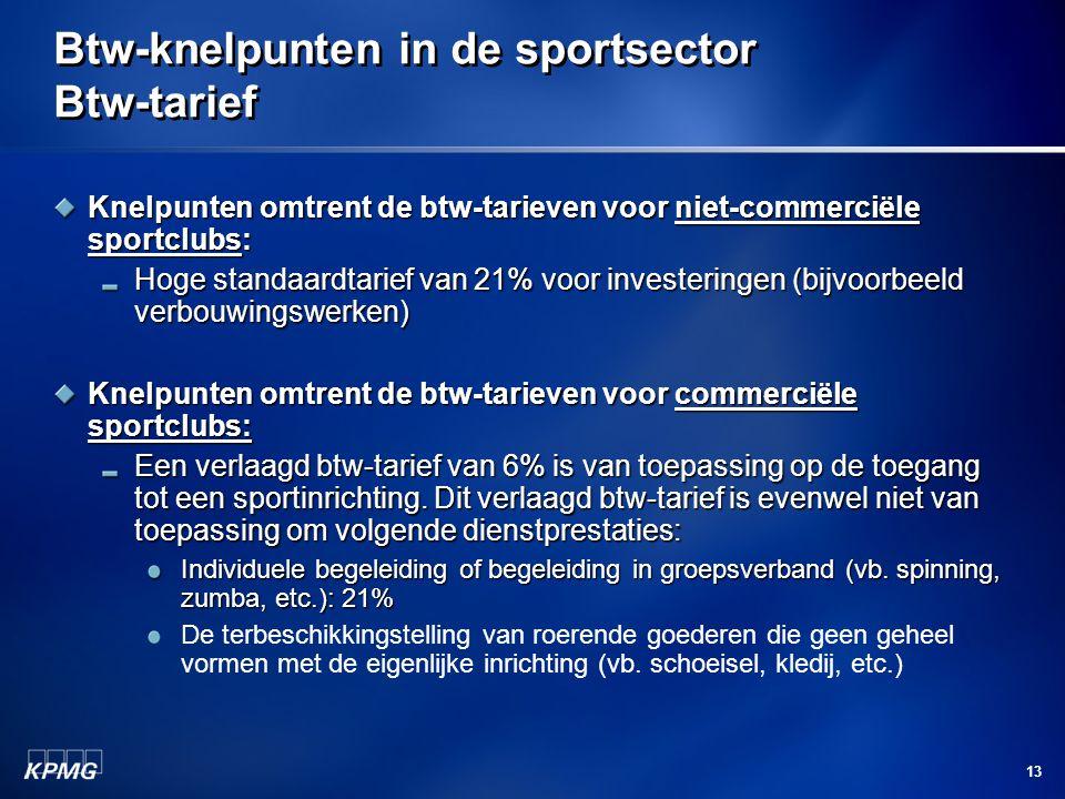 13 Btw-knelpunten in de sportsector Btw-tarief Knelpunten omtrent de btw-tarieven voor niet-commerciële sportclubs: Hoge standaardtarief van 21% voor investeringen (bijvoorbeeld verbouwingswerken) Knelpunten omtrent de btw-tarieven voor commerciële sportclubs: Een verlaagd btw-tarief van 6% is van toepassing op de toegang tot een sportinrichting.