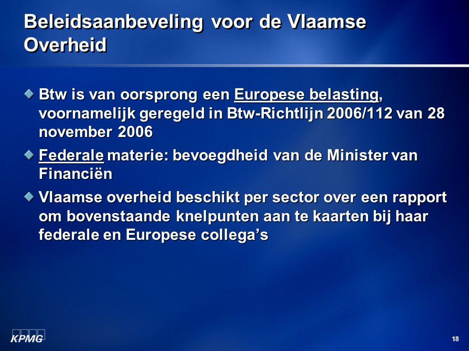 18 Beleidsaanbeveling voor de Vlaamse Overheid Btw is van oorsprong een Europese belasting, voornamelijk geregeld in Btw-Richtlijn 2006/112 van 28 november 2006 Federale materie: bevoegdheid van de Minister van Financiën Vlaamse overheid beschikt per sector over een rapport om bovenstaande knelpunten aan te kaarten bij haar federale en Europese collega's