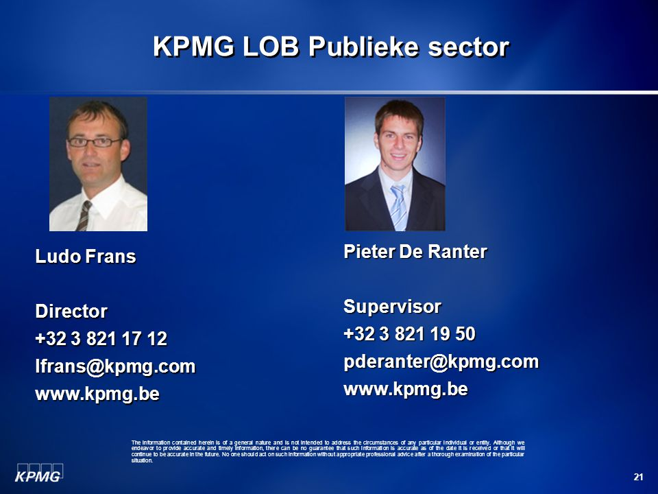 21 KPMG LOB Publieke sector Ludo Frans Director +32 3 821 17 12 lfrans@kpmg.comwww.kpmg.be Pieter De Ranter Supervisor +32 3 821 19 50 pderanter@kpmg.comwww.kpmg.be The information contained herein is of a general nature and is not intended to address the circumstances of any particular individual or entity.