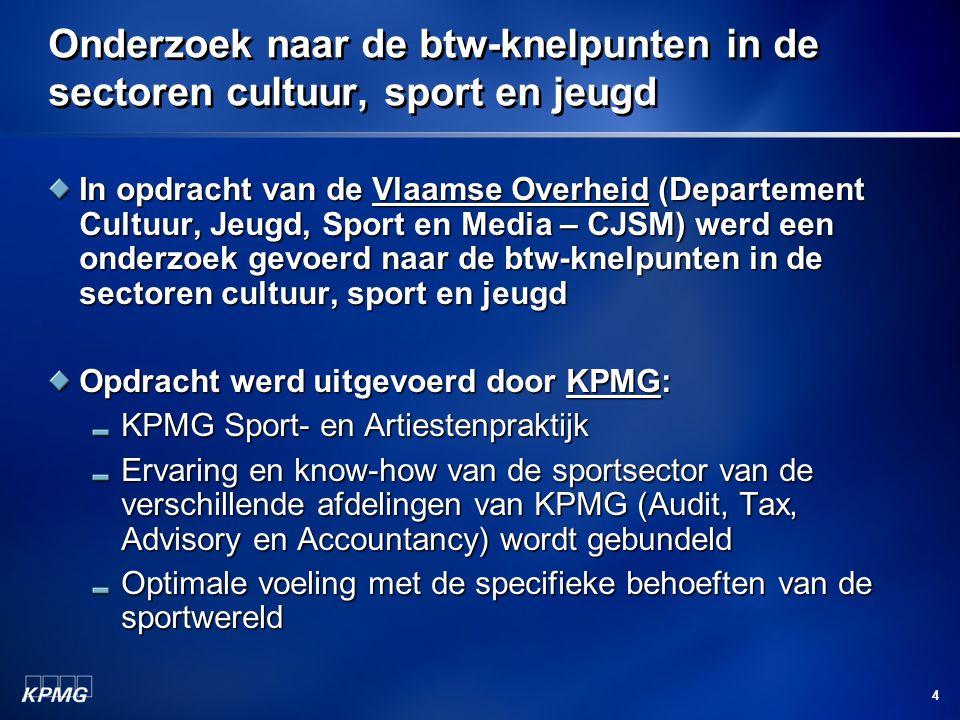 4 Onderzoek naar de btw-knelpunten in de sectoren cultuur, sport en jeugd In opdracht van de Vlaamse Overheid (Departement Cultuur, Jeugd, Sport en Media – CJSM) werd een onderzoek gevoerd naar de btw-knelpunten in de sectoren cultuur, sport en jeugd Opdracht werd uitgevoerd door KPMG: KPMG Sport- en Artiestenpraktijk Ervaring en know-how van de sportsector van de verschillende afdelingen van KPMG (Audit, Tax, Advisory en Accountancy) wordt gebundeld Optimale voeling met de specifieke behoeften van de sportwereld