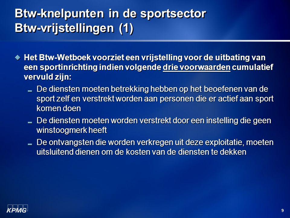 9 Btw-knelpunten in de sportsector Btw-vrijstellingen (1) Het Btw-Wetboek voorziet een vrijstelling voor de uitbating van een sportinrichting indien volgende drie voorwaarden cumulatief vervuld zijn: De diensten moeten betrekking hebben op het beoefenen van de sport zelf en verstrekt worden aan personen die er actief aan sport komen doen De diensten moeten worden verstrekt door een instelling die geen winstoogmerk heeft De ontvangsten die worden verkregen uit deze exploitatie, moeten uitsluitend dienen om de kosten van de diensten te dekken