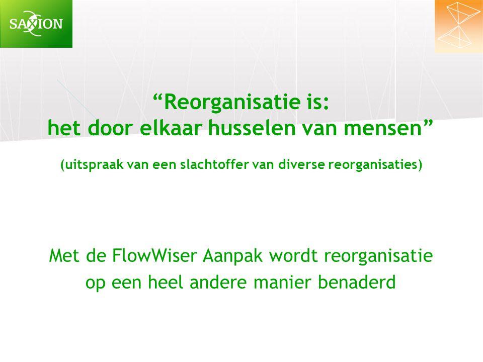 """""""Reorganisatie is: het door elkaar husselen van mensen"""" (uitspraak van een slachtoffer van diverse reorganisaties) Met de FlowWiser Aanpak wordt reorg"""