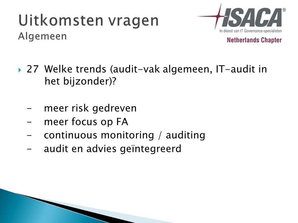  27Welke trends (audit-vak algemeen, IT-audit in het bijzonder)? - meer risk gedreven -meer focus op FA -continuous monitoring / auditing -audit en a