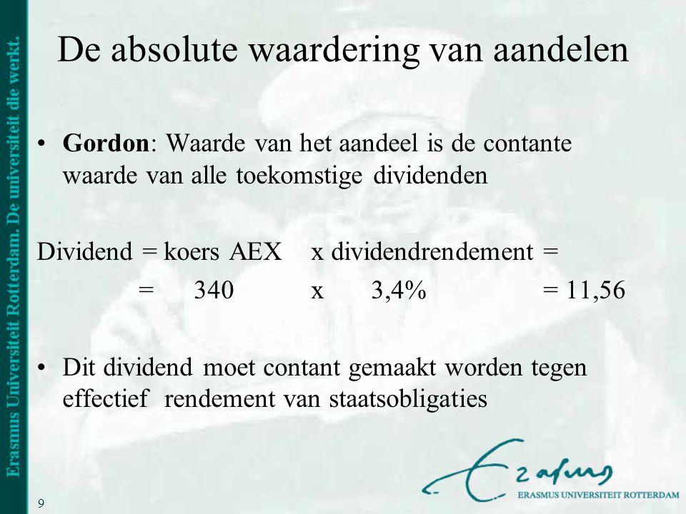9 De absolute waardering van aandelen •Gordon: Waarde van het aandeel is de contante waarde van alle toekomstige dividenden Dividend = koers AEXx divi
