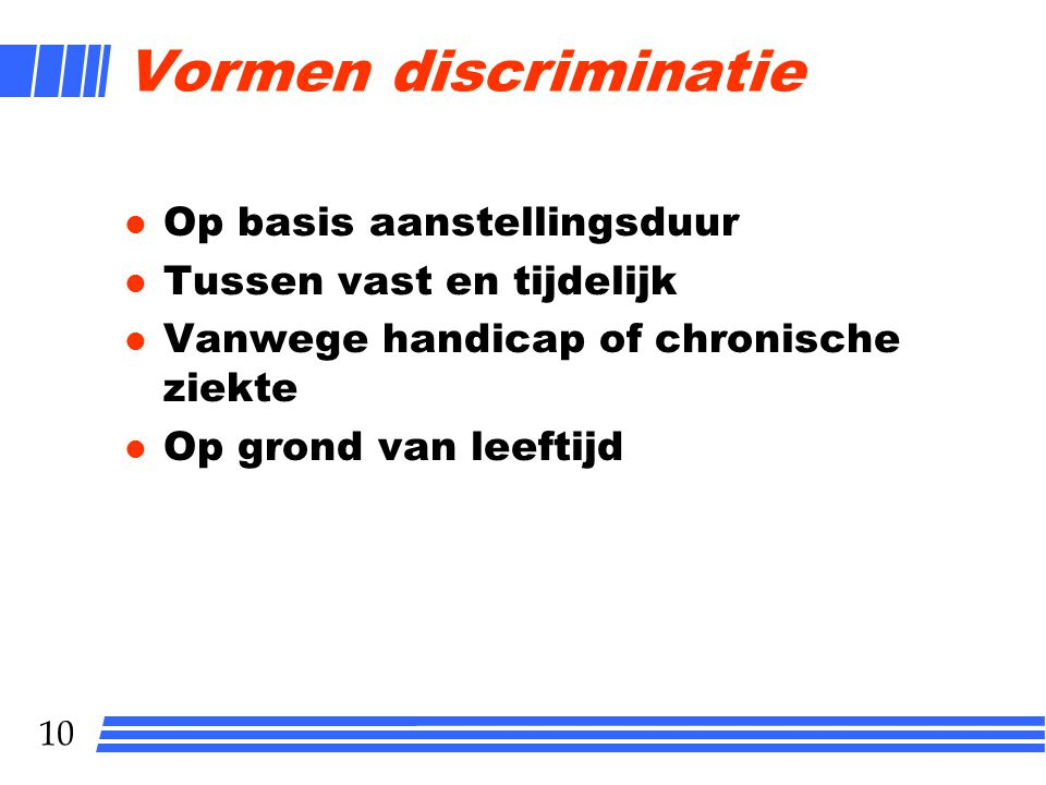 10 Vormen discriminatie l Op basis aanstellingsduur l Tussen vast en tijdelijk l Vanwege handicap of chronische ziekte l Op grond van leeftijd