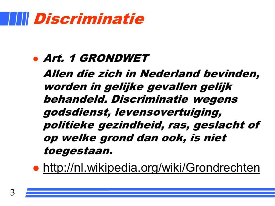 3 Discriminatie l Art. 1 GRONDWET Allen die zich in Nederland bevinden, worden in gelijke gevallen gelijk behandeld. Discriminatie wegens godsdienst,