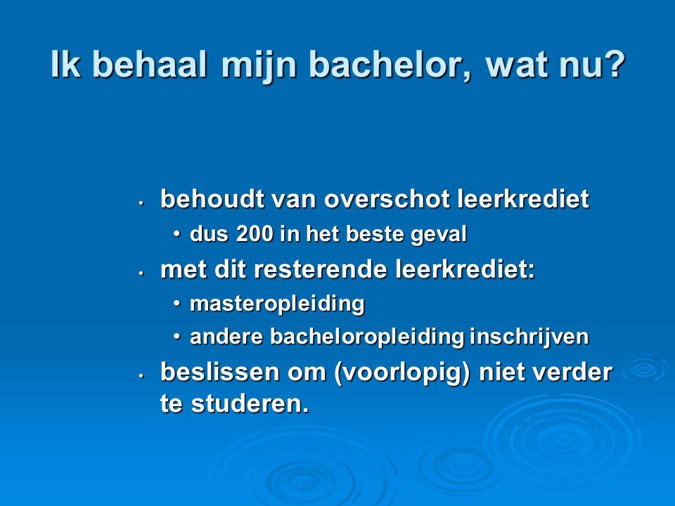 Ik behaal mijn bachelor, wat nu? • behoudt van overschot leerkrediet •dus 200 in het beste geval • met dit resterende leerkrediet: •masteropleiding •a