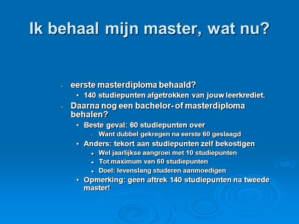 Ik behaal mijn master, wat nu? • eerste masterdiploma behaald? •140 studiepunten afgetrokken van jouw leerkrediet. • Daarna nog een bachelor- of maste