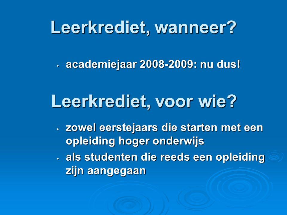 Leerkrediet, wanneer? • academiejaar 2008-2009: nu dus! • zowel eerstejaars die starten met een opleiding hoger onderwijs • als studenten die reeds ee