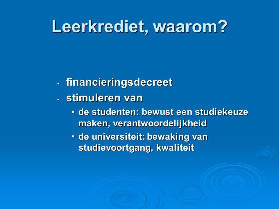 Leerkrediet, waarom? • financieringsdecreet • stimuleren van •de studenten: bewust een studiekeuze maken, verantwoordelijkheid •de universiteit: bewak