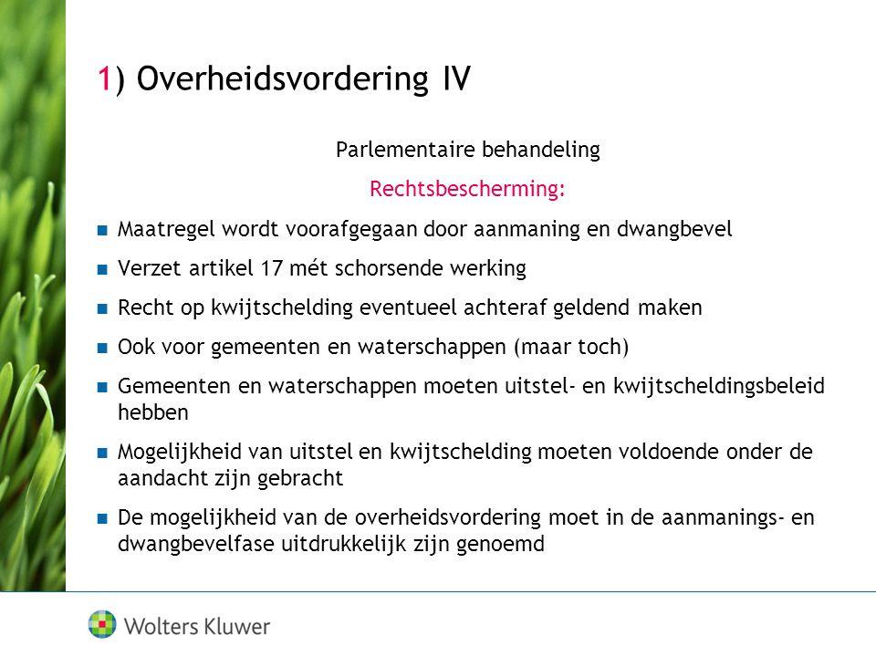 1) Overheidsvordering IV Parlementaire behandeling Rechtsbescherming:  Maatregel wordt voorafgegaan door aanmaning en dwangbevel  Verzet artikel 17