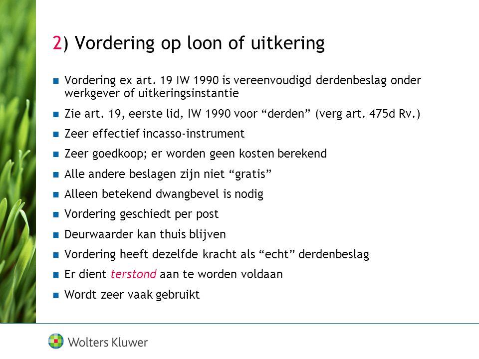 2) Vordering op loon of uitkering  Vordering ex art. 19 IW 1990 is vereenvoudigd derdenbeslag onder werkgever of uitkeringsinstantie  Zie art. 19, e