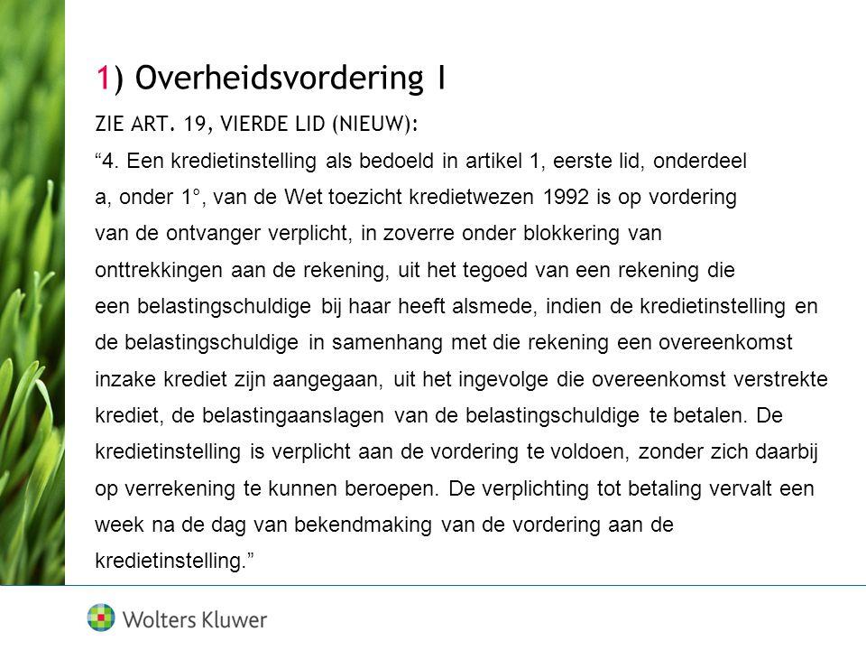 """1) Overheidsvordering I ZIE ART. 19, VIERDE LID (NIEUW): """"4. Een kredietinstelling als bedoeld in artikel 1, eerste lid, onderdeel a, onder 1°, van de"""