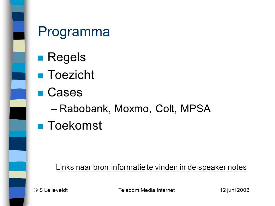 © S Lelieveldt Telecom.Media.Internet 12 juni 2003 Programma n Regels n Toezicht n Cases –Rabobank, Moxmo, Colt, MPSA n Toekomst Links naar bron-informatie te vinden in de speaker notes