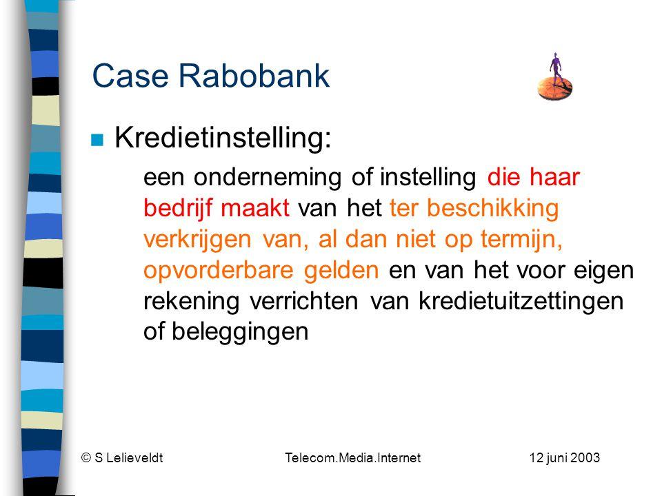 © S Lelieveldt Telecom.Media.Internet 12 juni 2003 Case Rabobank n Kredietinstelling: een onderneming of instelling die haar bedrijf maakt van het ter beschikking verkrijgen van, al dan niet op termijn, opvorderbare gelden en van het voor eigen rekening verrichten van kredietuitzettingen of beleggingen