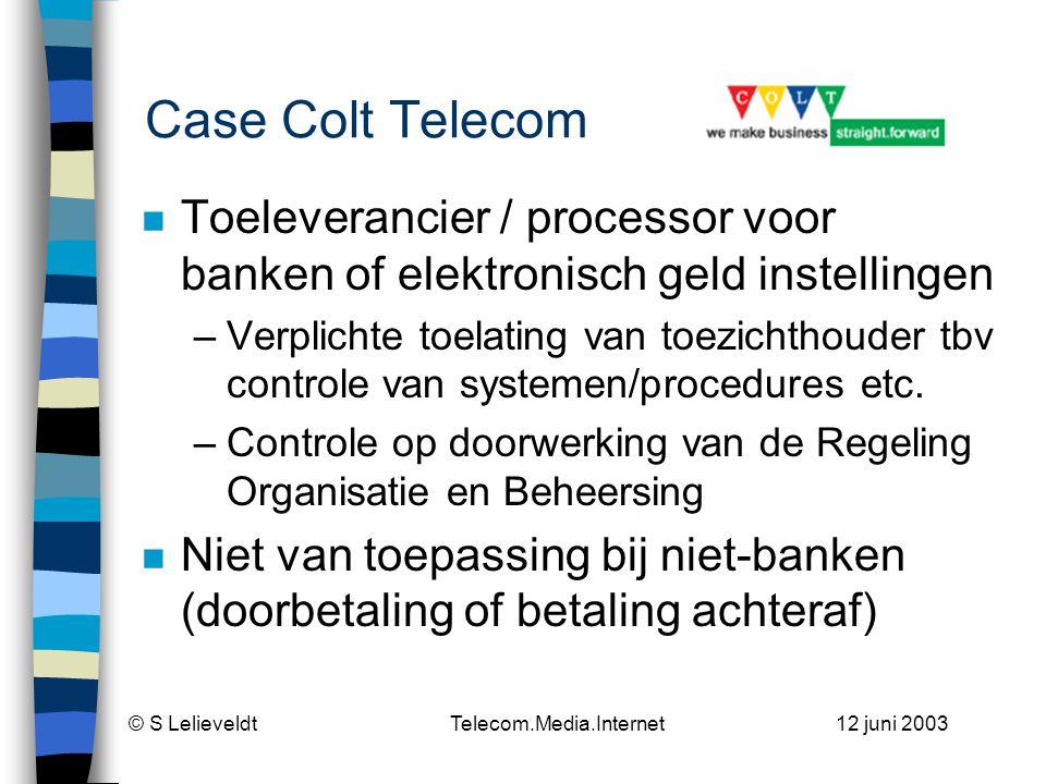 © S Lelieveldt Telecom.Media.Internet 12 juni 2003 Case Colt Telecom n Toeleverancier / processor voor banken of elektronisch geld instellingen –Verplichte toelating van toezichthouder tbv controle van systemen/procedures etc.