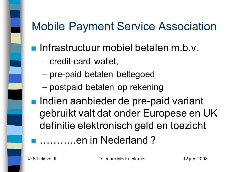 © S Lelieveldt Telecom.Media.Internet 12 juni 2003 Mobile Payment Service Association n Infrastructuur mobiel betalen m.b.v. –credit-card wallet, –pre