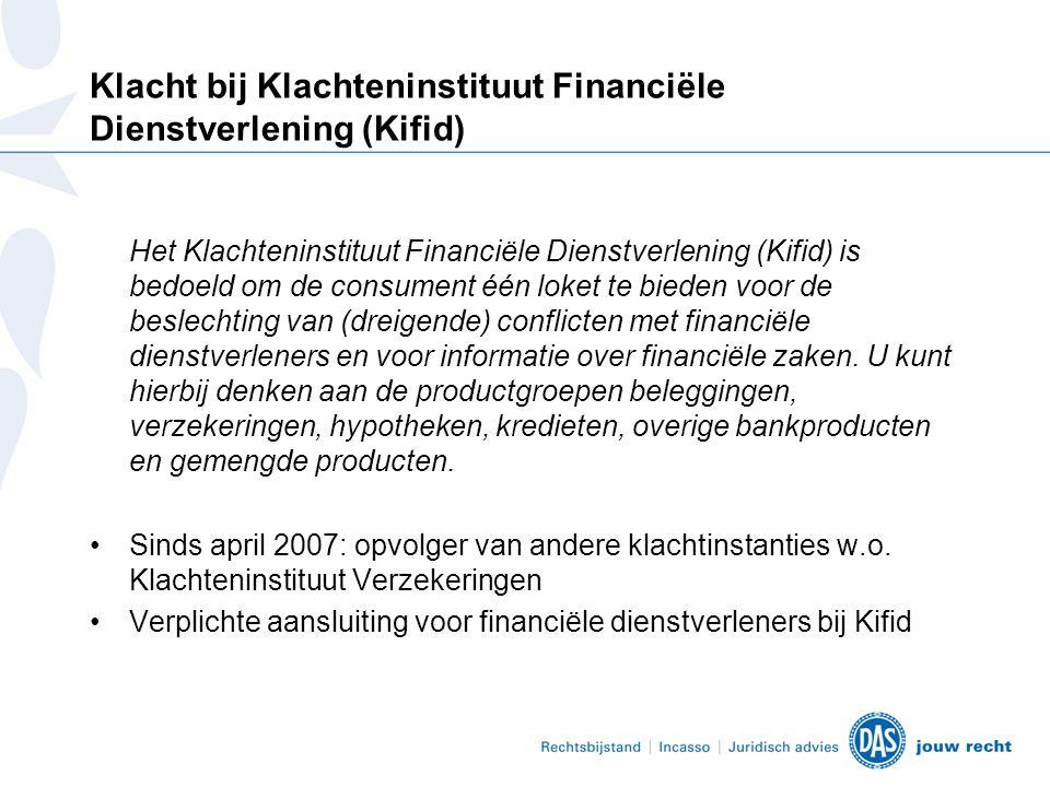 Klacht bij Klachteninstituut Financiële Dienstverlening (Kifid) Het Klachteninstituut Financiële Dienstverlening (Kifid) is bedoeld om de consument één loket te bieden voor de beslechting van (dreigende) conflicten met financiële dienstverleners en voor informatie over financiële zaken.