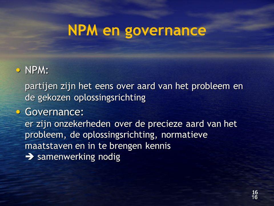 NPM en governance • NPM: partijen zijn het eens over aard van het probleem en de gekozen oplossingsrichting • Governance: er zijn onzekerheden over de