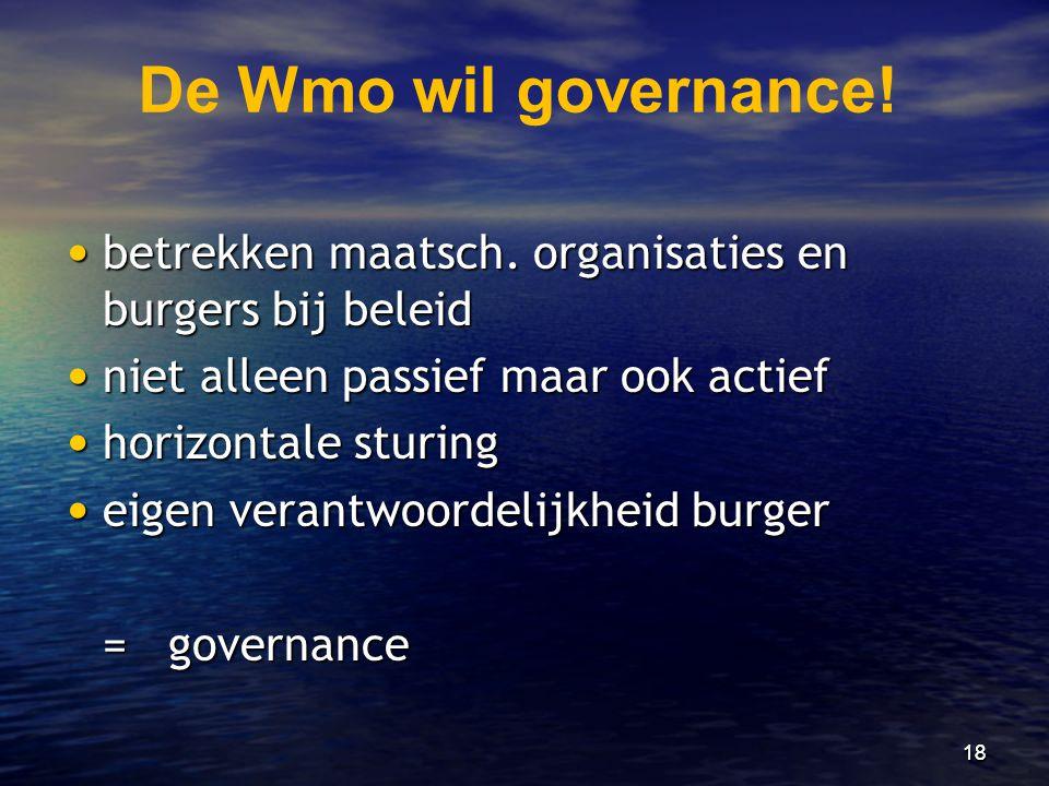 18 De Wmo wil governance! • betrekken maatsch. organisaties en burgers bij beleid • niet alleen passief maar ook actief • horizontale sturing • eigen