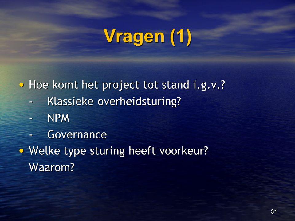 31 Vragen (1) • Hoe komt het project tot stand i.g.v.? -Klassieke overheidsturing? -NPM -Governance • Welke type sturing heeft voorkeur? Waarom?
