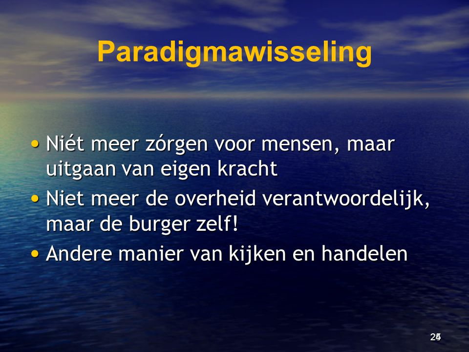 Paradigmawisseling • Niét meer zórgen voor mensen, maar uitgaan van eigen kracht • Niet meer de overheid verantwoordelijk, maar de burger zelf! • Ande