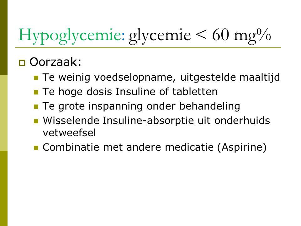 Hypoglycemie: glycemie < 60 mg%  Oorzaak:  Te weinig voedselopname, uitgestelde maaltijd  Te hoge dosis Insuline of tabletten  Te grote inspanning