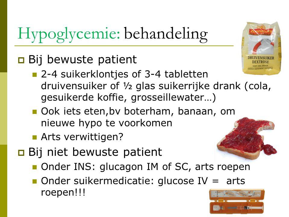 Hypoglycemie: behandeling  Bij bewuste patient  2-4 suikerklontjes of 3-4 tabletten druivensuiker of ½ glas suikerrijke drank (cola, gesuikerde koff