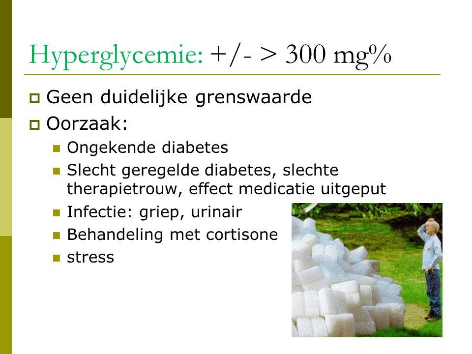 Hyperglycemie: +/- > 300 mg%  Geen duidelijke grenswaarde  Oorzaak:  Ongekende diabetes  Slecht geregelde diabetes, slechte therapietrouw, effect