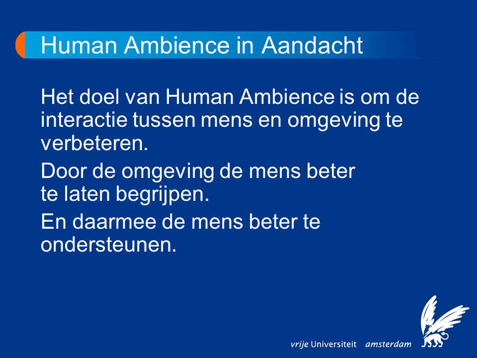 Human Ambience in Aandacht Het doel van Human Ambience is om de interactie tussen mens en omgeving te verbeteren. Door de omgeving de mens beter te la