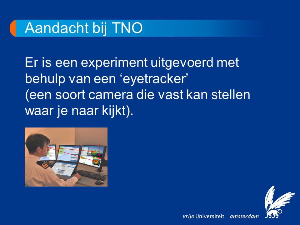 Aandacht bij TNO Er is een experiment uitgevoerd met behulp van een 'eyetracker' (een soort camera die vast kan stellen waar je naar kijkt).