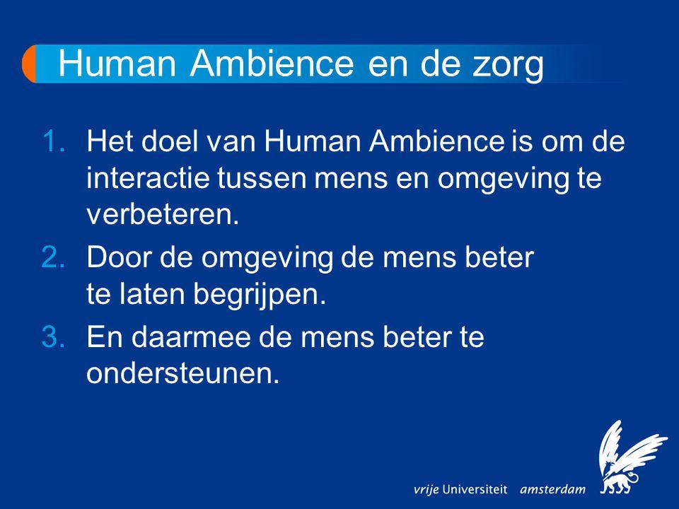 Human Ambience en de zorg 1.Het doel van Human Ambience is om de interactie tussen mens en omgeving te verbeteren. 2.Door de omgeving de mens beter te