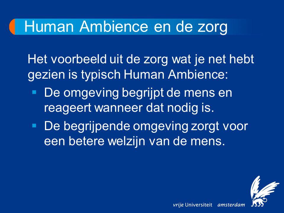 Human Ambience en de zorg Het voorbeeld uit de zorg wat je net hebt gezien is typisch Human Ambience:  De omgeving begrijpt de mens en reageert wanne