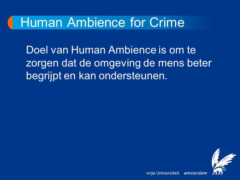 Human Ambience for Crime Doel van Human Ambience is om te zorgen dat de omgeving de mens beter begrijpt en kan ondersteunen.