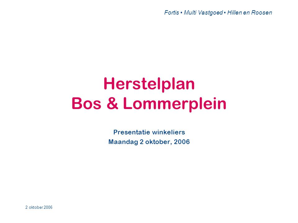 Fortis • Multi Vastgoed • Hillen en Roosen 2 oktober 2006 Herstelplan Bos & Lommerplein Presentatie winkeliers Maandag 2 oktober, 2006